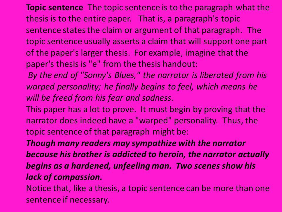 Topic sentence The topic sentence is to the paragraph what the thesis is to the entire paper. That is, a paragraph's topic sentence states the claim o