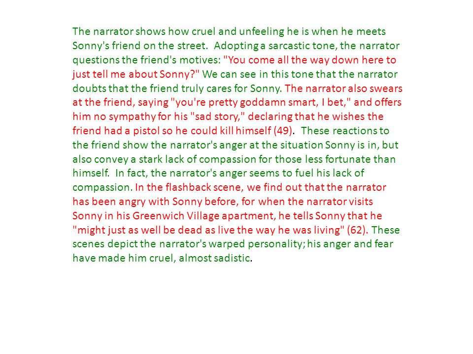 The narrator shows how cruel and unfeeling he is when he meets Sonny's friend on the street. Adopting a sarcastic tone, the narrator questions the fri