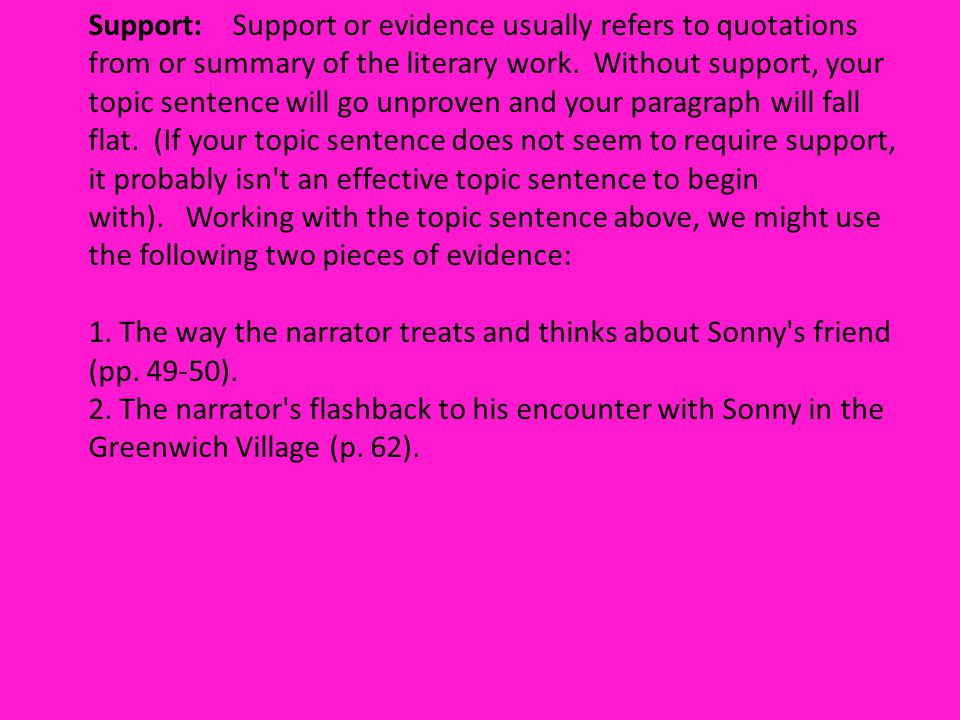 Support: Support or evidence usually refers to quotations from or summary of the literary work. Without support, your topic sentence will go unproven