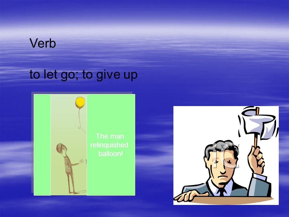 Verb to let go; to give up The man relinquished balloon!