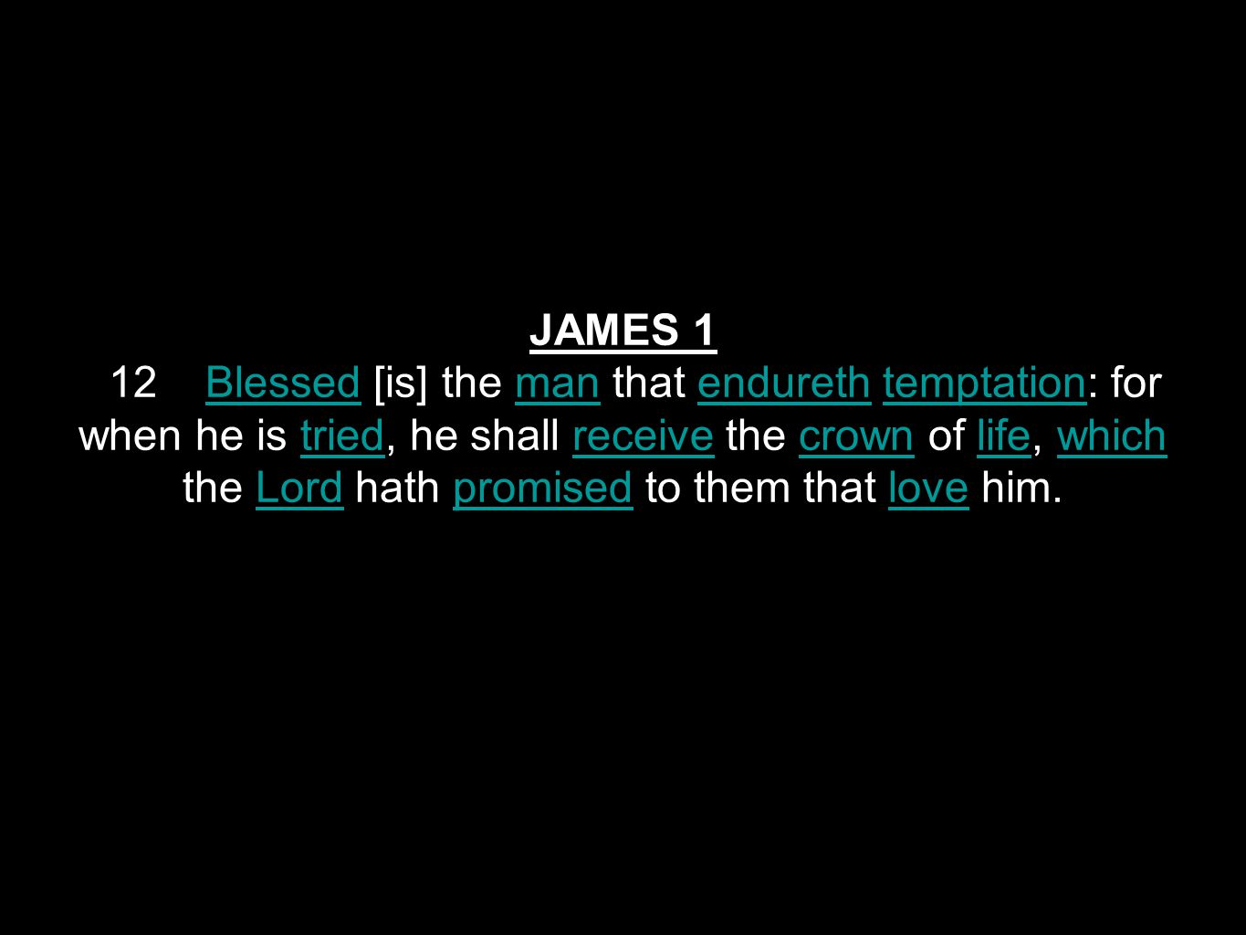 JAMES 1 12 Blessed [is] the man that endureth temptation: for when he is tried, he shall receive the crown of life, which the Lord hath promised to them that love him.BlessedmanendurethtemptationtriedreceivecrownlifewhichLordpromisedlove