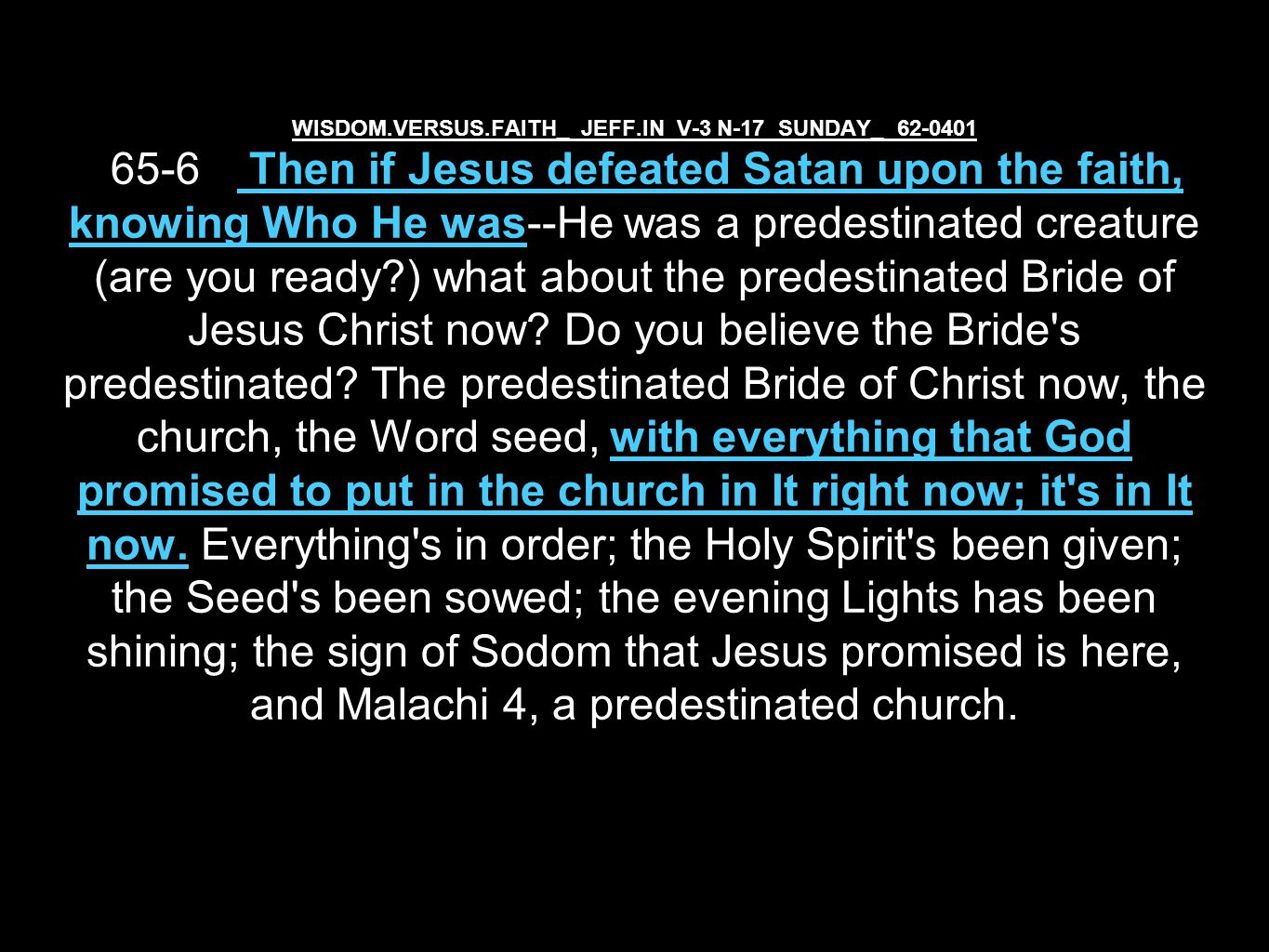 WISDOM.VERSUS.FAITH_ JEFF.IN V-3 N-17 SUNDAY_ 62-0401 65-6 Then if Jesus defeated Satan upon the faith, knowing Who He was--He was a predestinated creature (are you ready ) what about the predestinated Bride of Jesus Christ now.