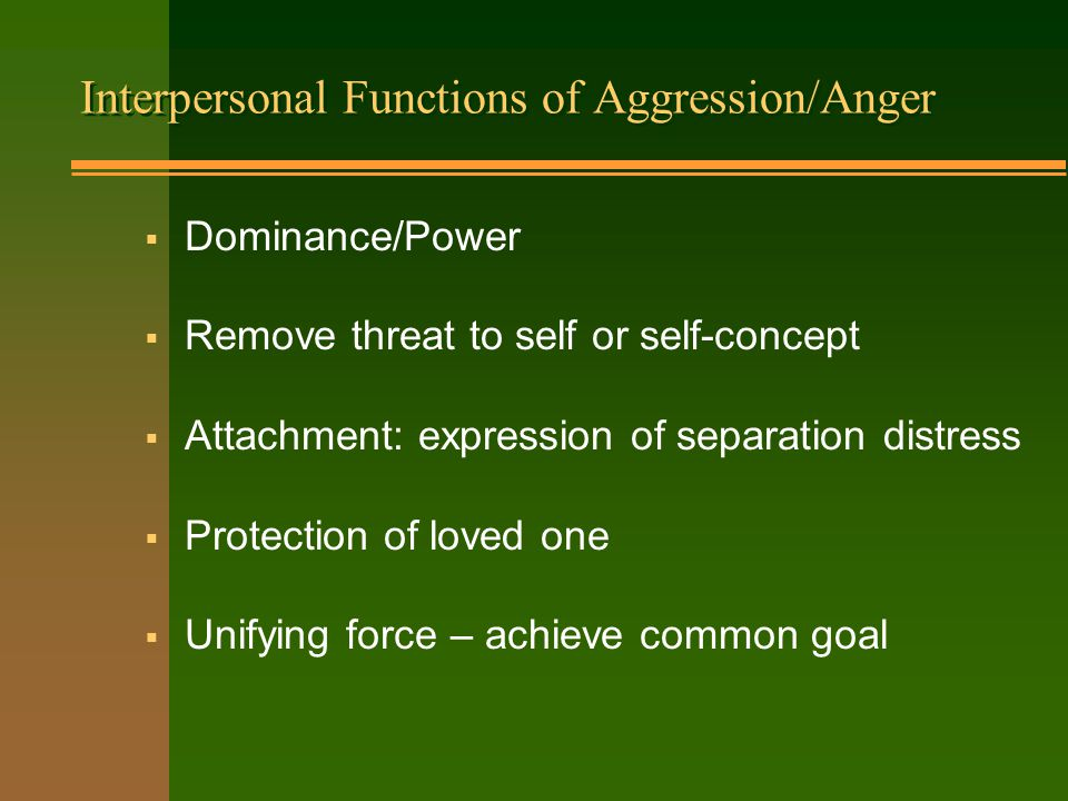 Interpersonal Functions of Aggression/Anger  Dominance/Power  Remove threat to self or self-concept  Attachment: expression of separation distress  Protection of loved one  Unifying force – achieve common goal