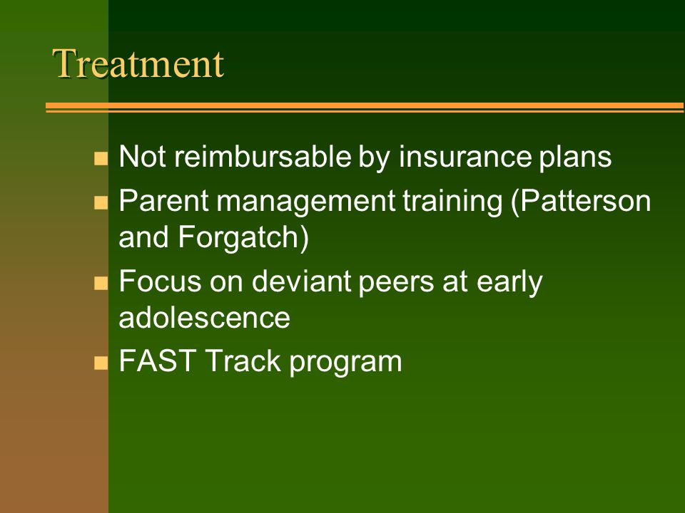 Treatment n Not reimbursable by insurance plans n Parent management training (Patterson and Forgatch) n Focus on deviant peers at early adolescence n FAST Track program