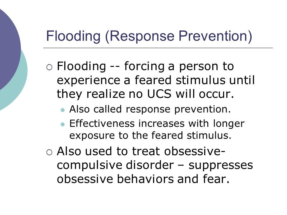 Flooding (Response Prevention)  Flooding -- forcing a person to experience a feared stimulus until they realize no UCS will occur. Also called respon