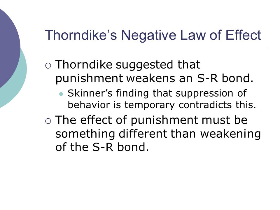 Thorndike's Negative Law of Effect  Thorndike suggested that punishment weakens an S-R bond. Skinner's finding that suppression of behavior is tempor
