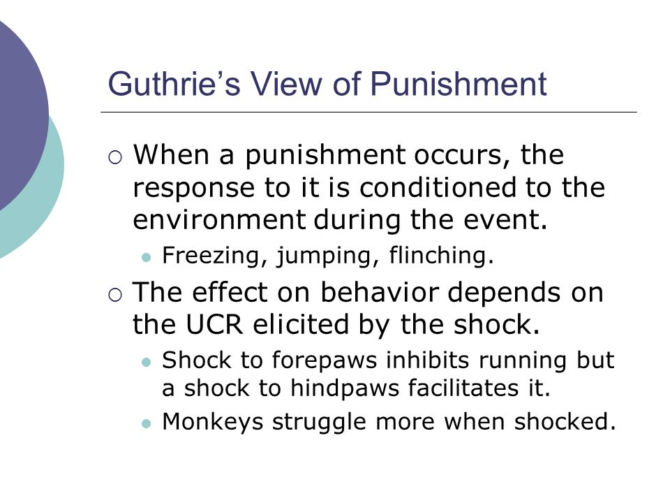 Guthrie's View of Punishment  When a punishment occurs, the response to it is conditioned to the environment during the event. Freezing, jumping, fli