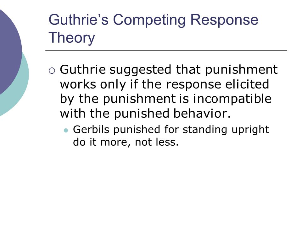 Guthrie's Competing Response Theory  Guthrie suggested that punishment works only if the response elicited by the punishment is incompatible with the