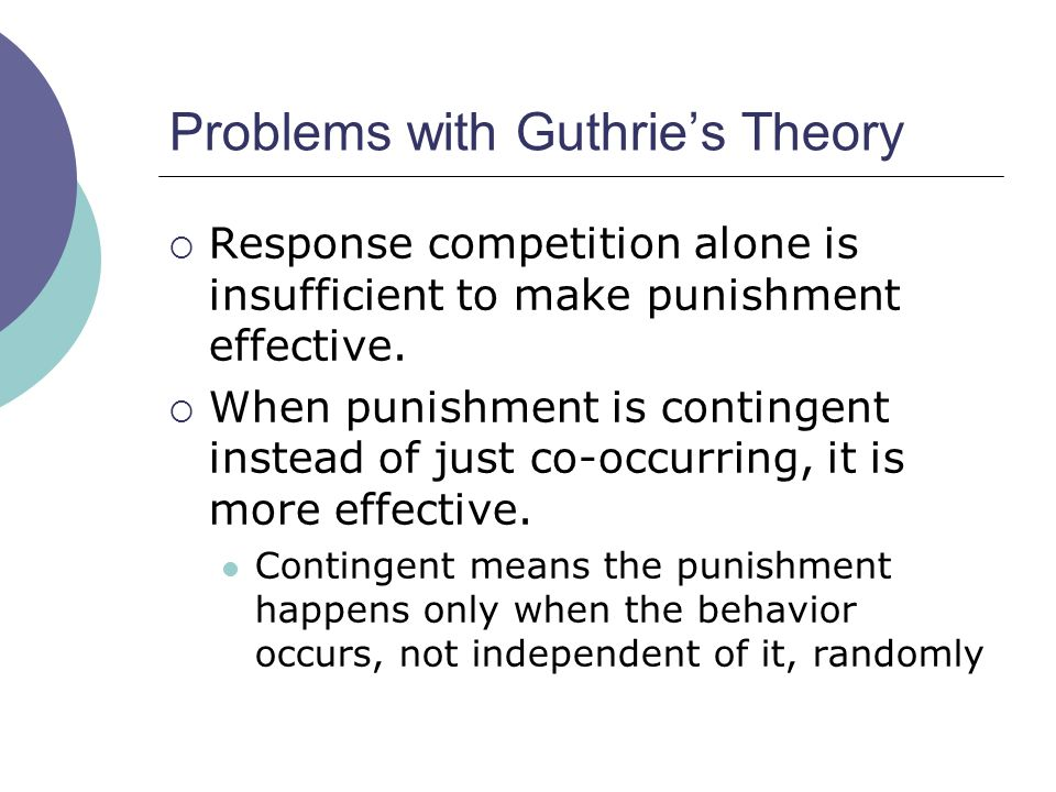 Problems with Guthrie's Theory  Response competition alone is insufficient to make punishment effective.  When punishment is contingent instead of j