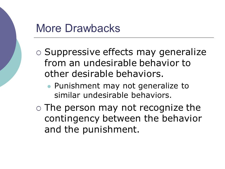 More Drawbacks  Suppressive effects may generalize from an undesirable behavior to other desirable behaviors.