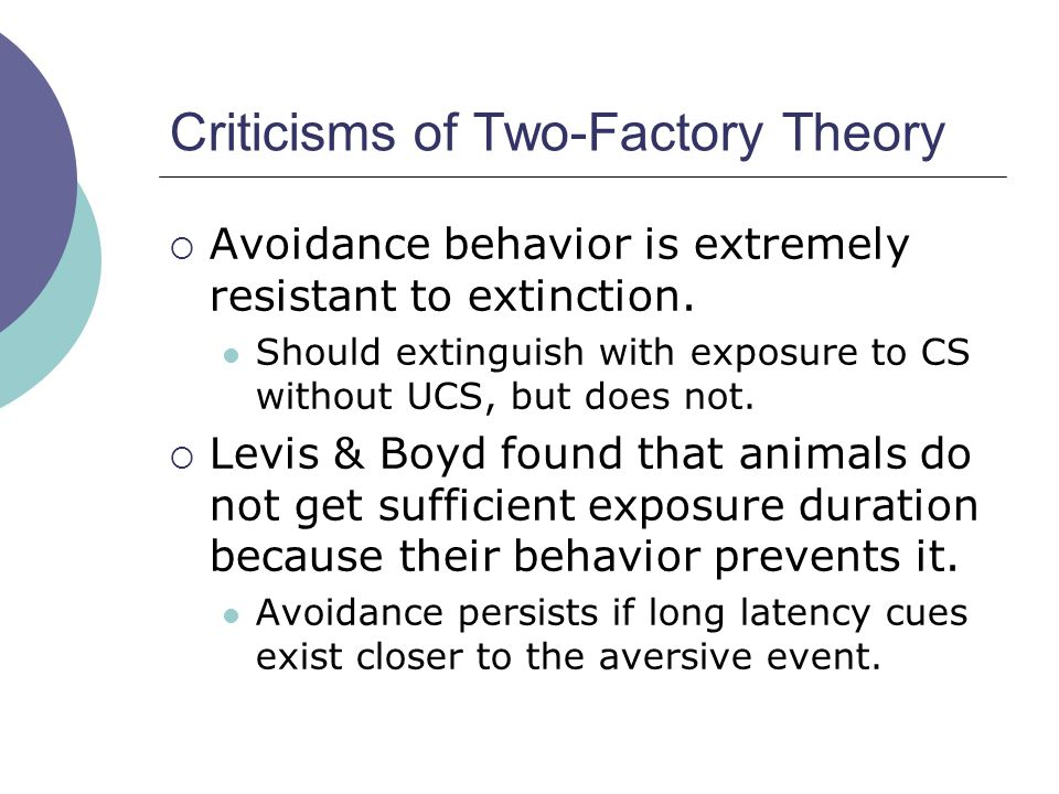 Criticisms of Two-Factory Theory  Avoidance behavior is extremely resistant to extinction. Should extinguish with exposure to CS without UCS, but doe