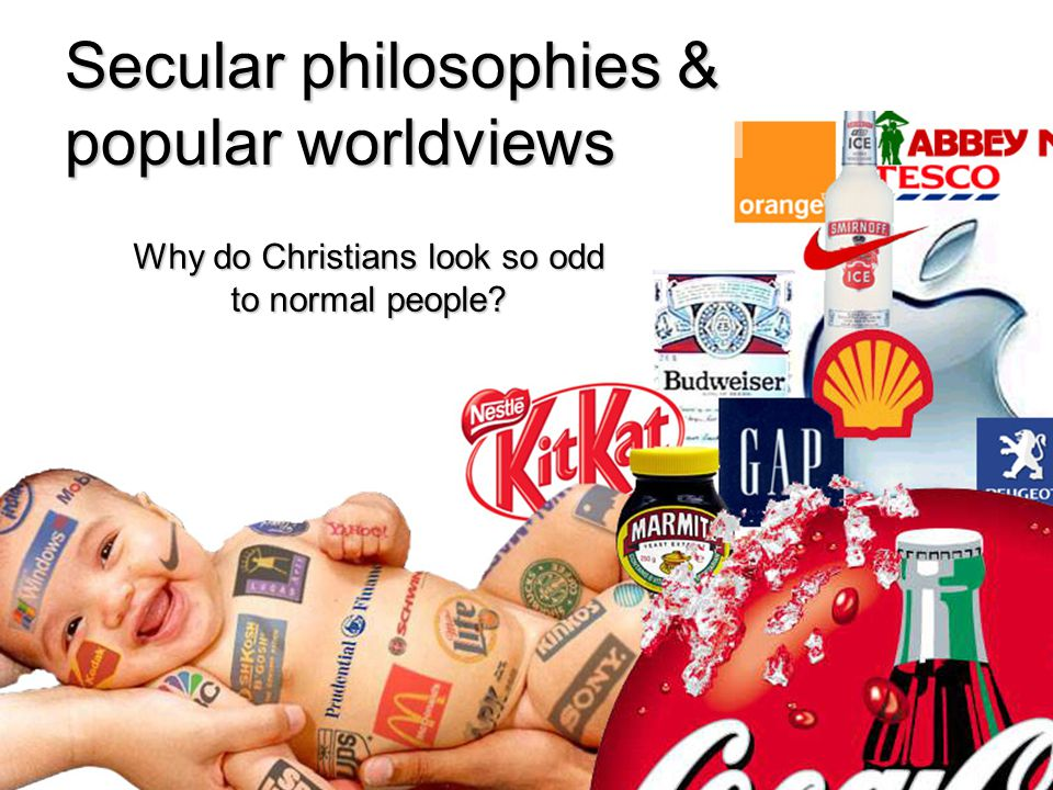 Secular philosophies & popular worldviews Why do Christians look so odd to normal people