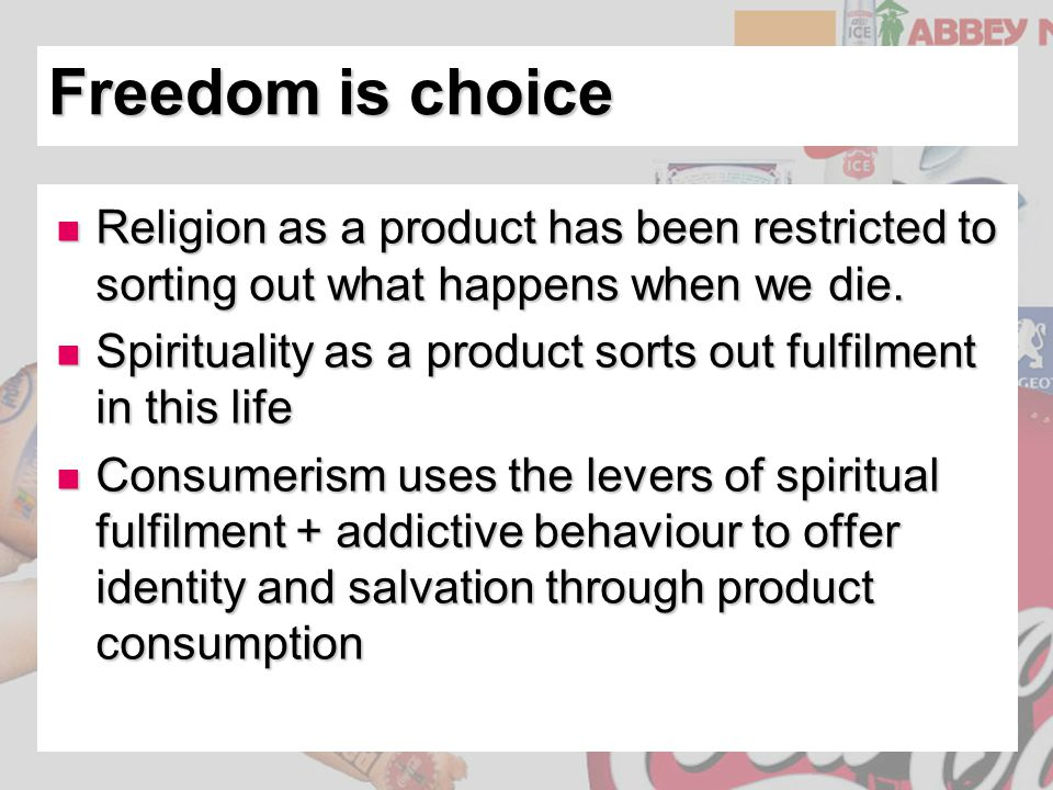 Freedom is choice Religion as a product has been restricted to sorting out what happens when we die.