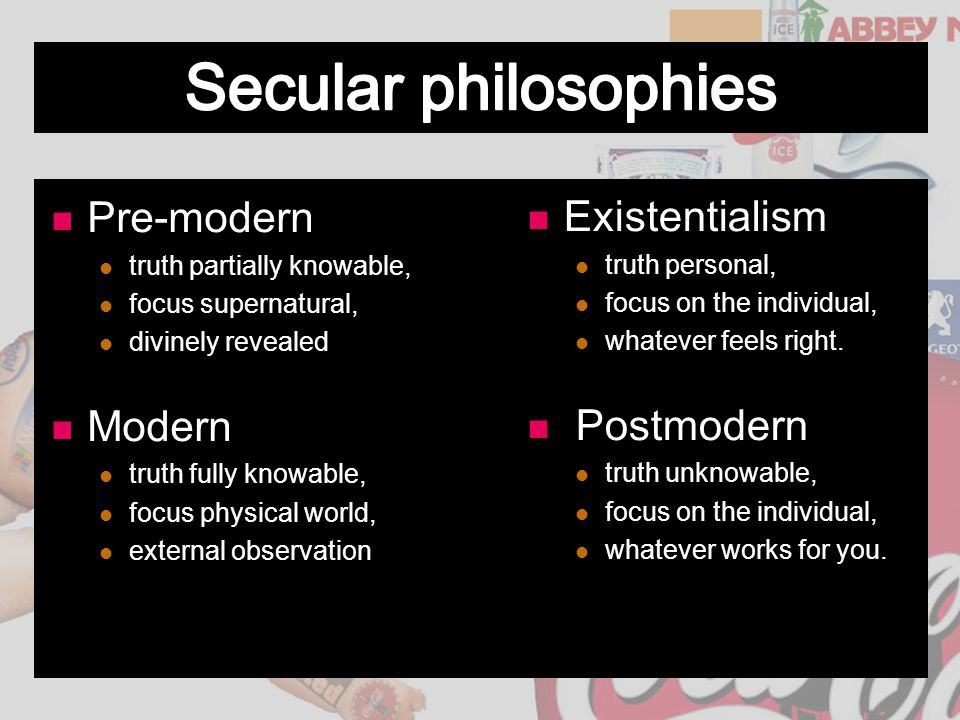 Pre-modern truth partially knowable, focus supernatural, divinely revealed Modern truth fully knowable, focus physical world, external observation Exi