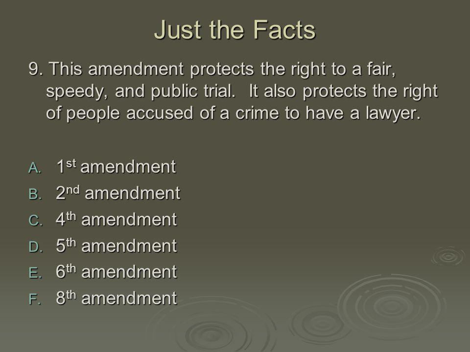 Just the Facts 9. This amendment protects the right to a fair, speedy, and public trial. It also protects the right of people accused of a crime to ha