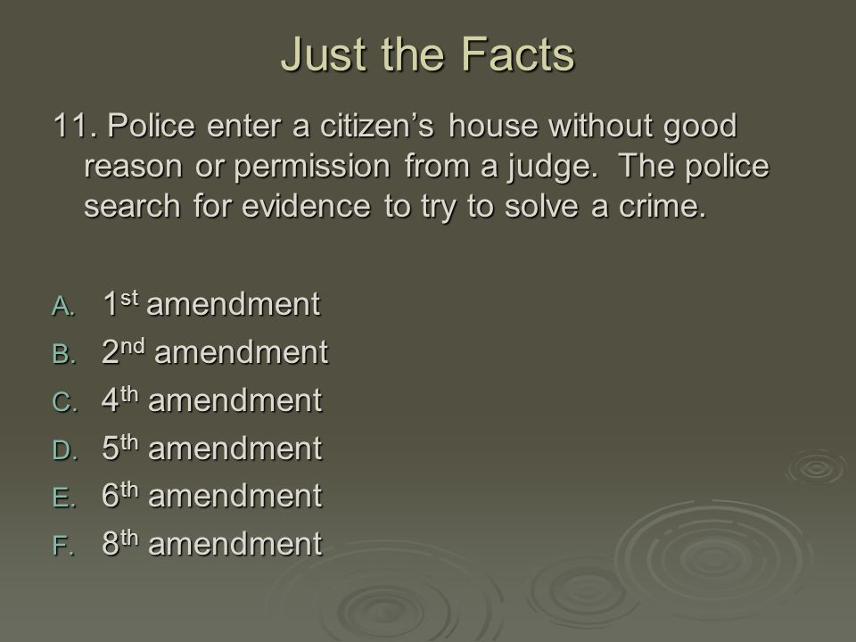 Just the Facts 11. Police enter a citizen's house without good reason or permission from a judge. The police search for evidence to try to solve a cri