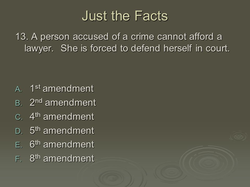 Just the Facts 13. A person accused of a crime cannot afford a lawyer. She is forced to defend herself in court. A. 1 st amendment B. 2 nd amendment C