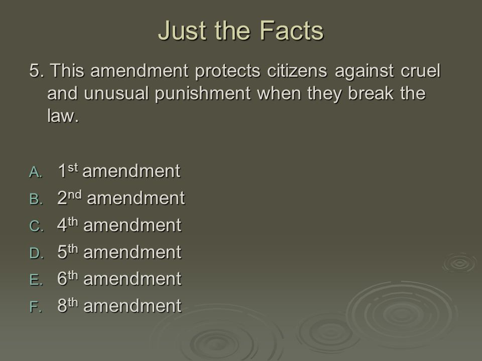 Just the Facts 5. This amendment protects citizens against cruel and unusual punishment when they break the law. A. 1 st amendment B. 2 nd amendment C