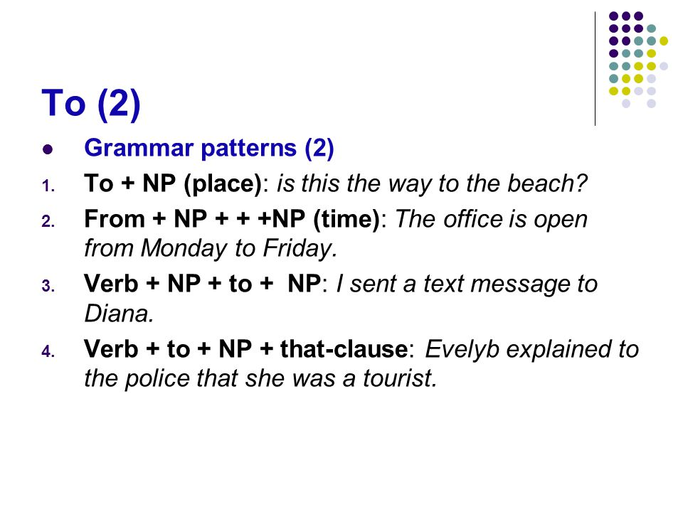 To (2) Grammar patterns (2) 1. To + NP (place): is this the way to the beach? 2. From + NP + + +NP (time): The office is open from Monday to Friday. 3