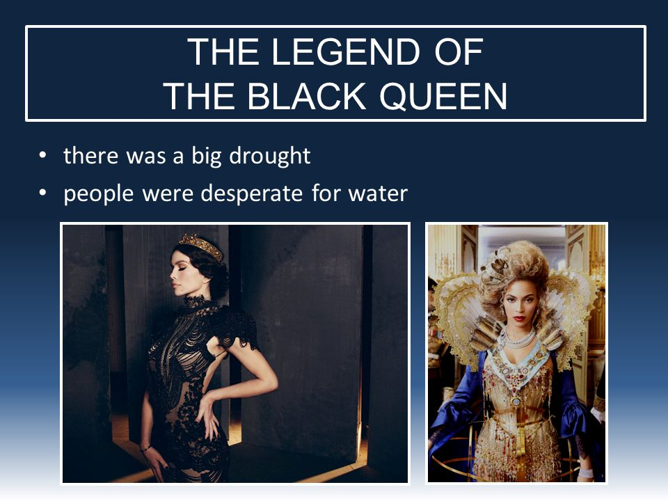 THE LEGEND OF THE BLACK QUEEN there was a big drought people were desperate for water