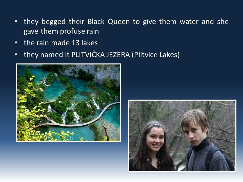 they begged their Black Queen to give them water and she gave them profuse rain the rain made 13 lakes they named it PLITVIČKA JEZERA (Plitvice Lakes)
