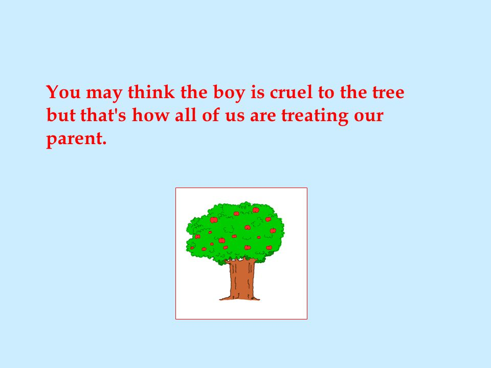 You may think the boy is cruel to the tree but that's how all of us are treating our parent.