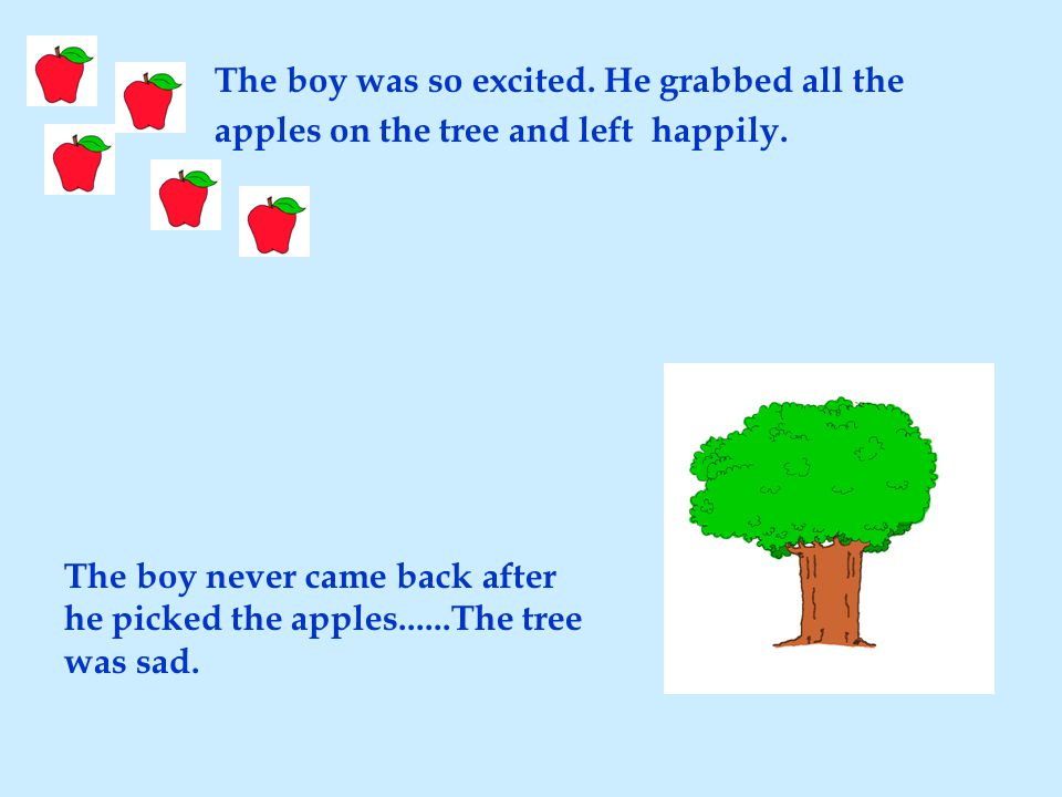 The boy was so excited. He grabbed all the apples on the tree and left happily. The boy never came back after he picked the apples......The tree was s
