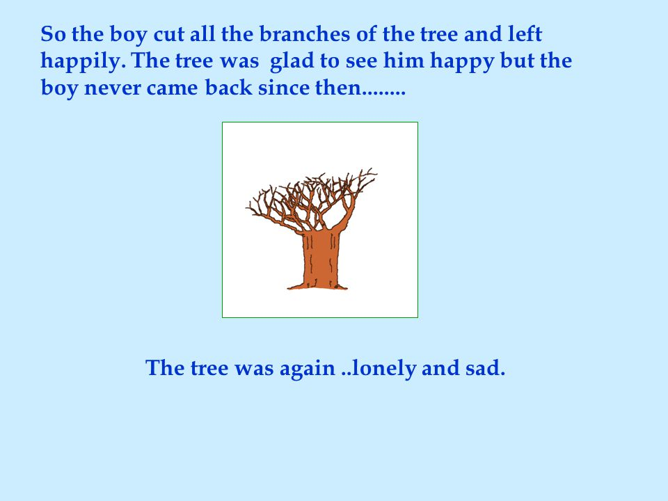 So the boy cut all the branches of the tree and left happily. The tree was glad to see him happy but the boy never came back since then........ The tr