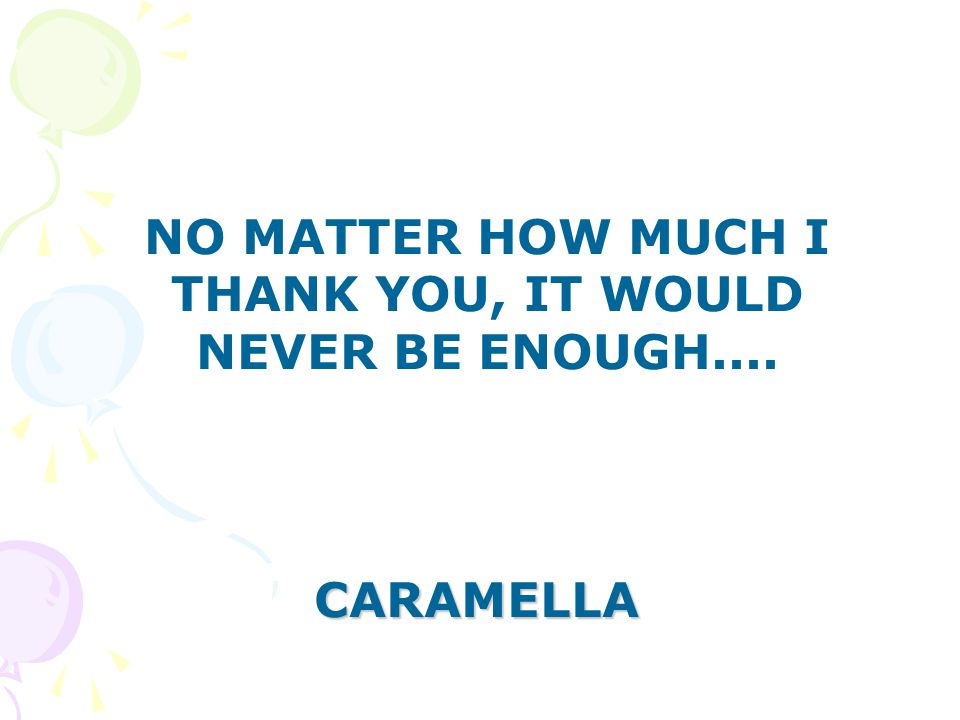 NO MATTER HOW MUCH I THANK YOU, IT WOULD NEVER BE ENOUGH.... CARAMELLA