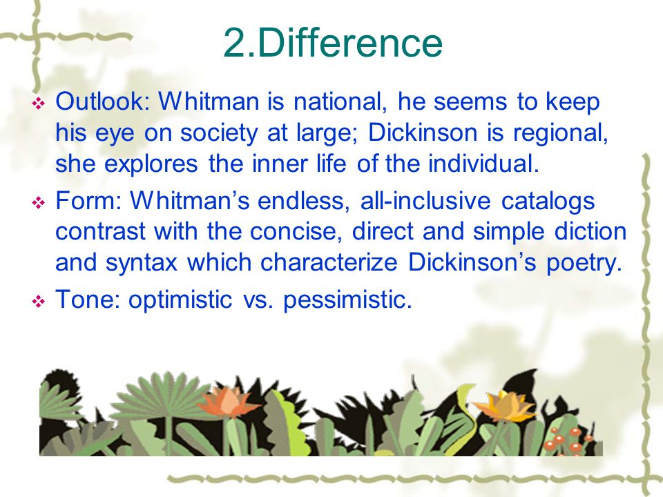 2.Difference  Outlook: Whitman is national, he seems to keep his eye on society at large; Dickinson is regional, she explores the inner life of the individual.