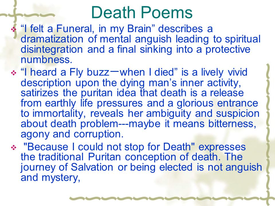 Death Poems  I felt a Funeral, in my Brain describes a dramatization of mental anguish leading to spiritual disintegration and a final sinking into a protective numbness.