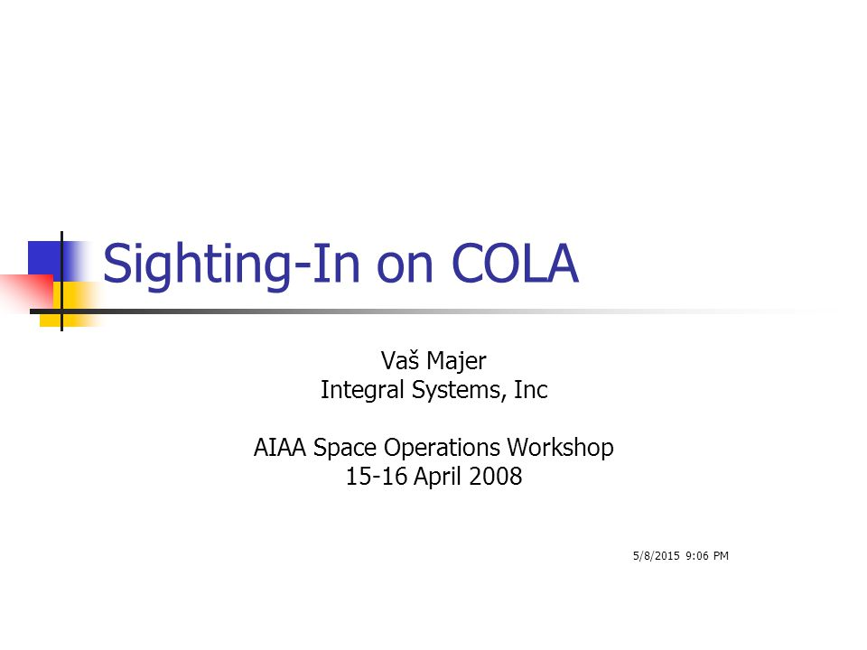 Sighting-In on COLA Vaš Majer Integral Systems, Inc AIAA Space Operations Workshop 15-16 April 2008 5/8/2015 9:08 PM