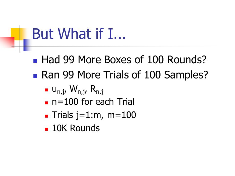 But What if I... Had 99 More Boxes of 100 Rounds? Ran 99 More Trials of 100 Samples? u n,j, W n,j, R n,j n=100 for each Trial Trials j=1:m, m=100 10K