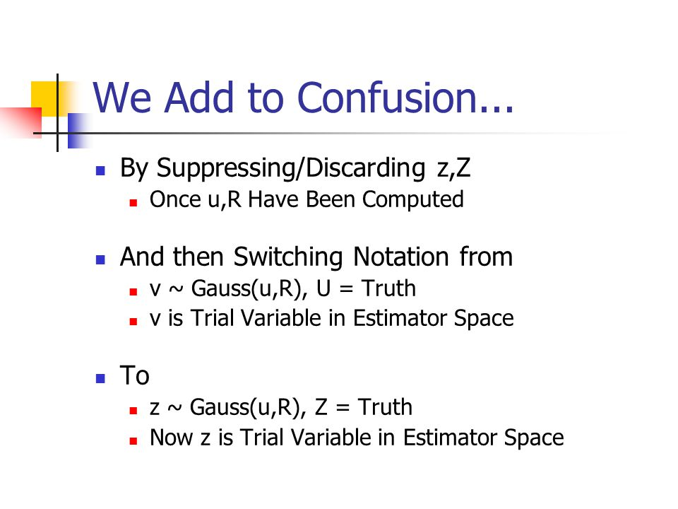 We Add to Confusion... By Suppressing/Discarding z,Z Once u,R Have Been Computed And then Switching Notation from v ~ Gauss(u,R), U = Truth v is Trial