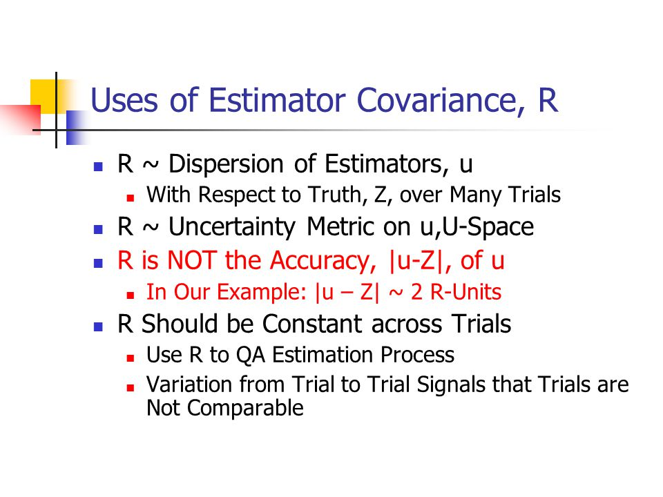 Uses of Estimator Covariance, R R ~ Dispersion of Estimators, u With Respect to Truth, Z, over Many Trials R ~ Uncertainty Metric on u,U-Space R is NO