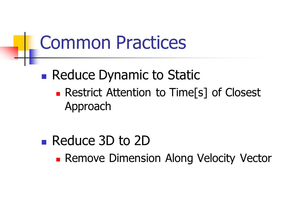 Common Practices Reduce Dynamic to Static Restrict Attention to Time[s] of Closest Approach Reduce 3D to 2D Remove Dimension Along Velocity Vector