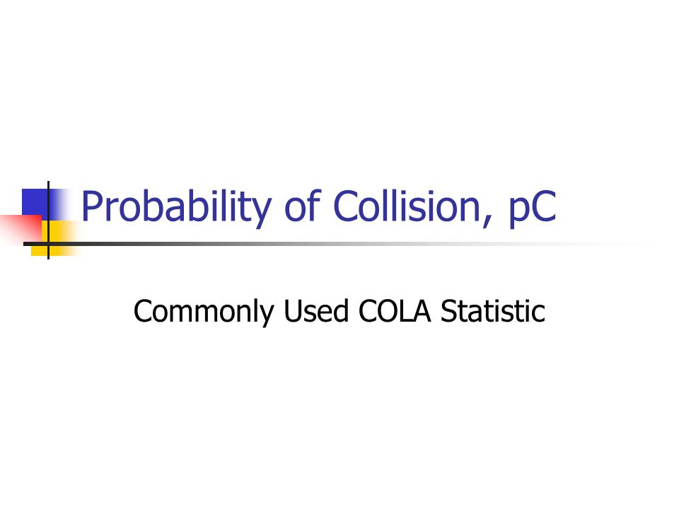 Probability of Collision, pC Commonly Used COLA Statistic
