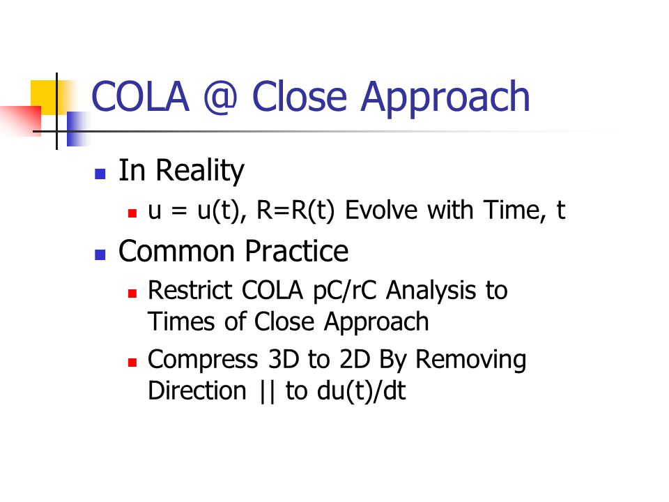 COLA @ Close Approach In Reality u = u(t), R=R(t) Evolve with Time, t Common Practice Restrict COLA pC/rC Analysis to Times of Close Approach Compress 3D to 2D By Removing Direction || to du(t)/dt