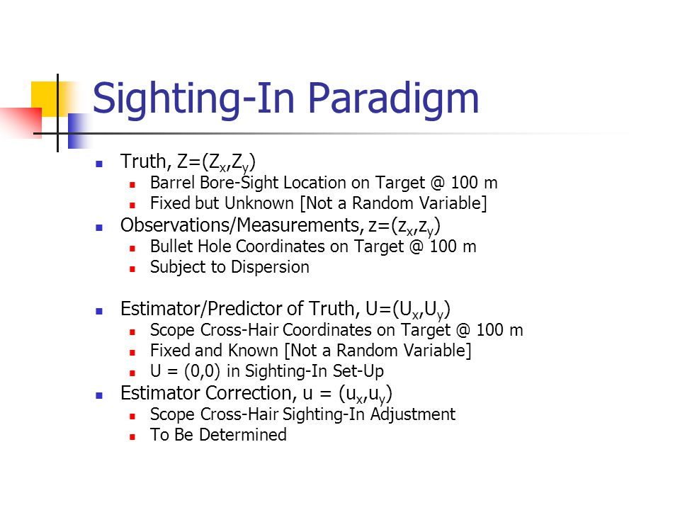 Sighting-In Paradigm Truth, Z=(Z x,Z y ) Barrel Bore-Sight Location on Target @ 100 m Fixed but Unknown [Not a Random Variable] Observations/Measurements, z=(z x,z y ) Bullet Hole Coordinates on Target @ 100 m Subject to Dispersion Estimator/Predictor of Truth, U=(U x,U y ) Scope Cross-Hair Coordinates on Target @ 100 m Fixed and Known [Not a Random Variable] U = (0,0) in Sighting-In Set-Up Estimator Correction, u = (u x,u y ) Scope Cross-Hair Sighting-In Adjustment To Be Determined