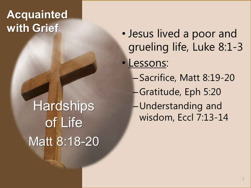 Jesus lived a poor and grueling life, Luke 8:1-3 Lessons: – Sacrifice, Matt 8:19-20 – Gratitude, Eph 5:20 – Understanding and wisdom, Eccl 7:13-14 Hardships of Life Matt 8:18-20 3 Acquainted with Grief