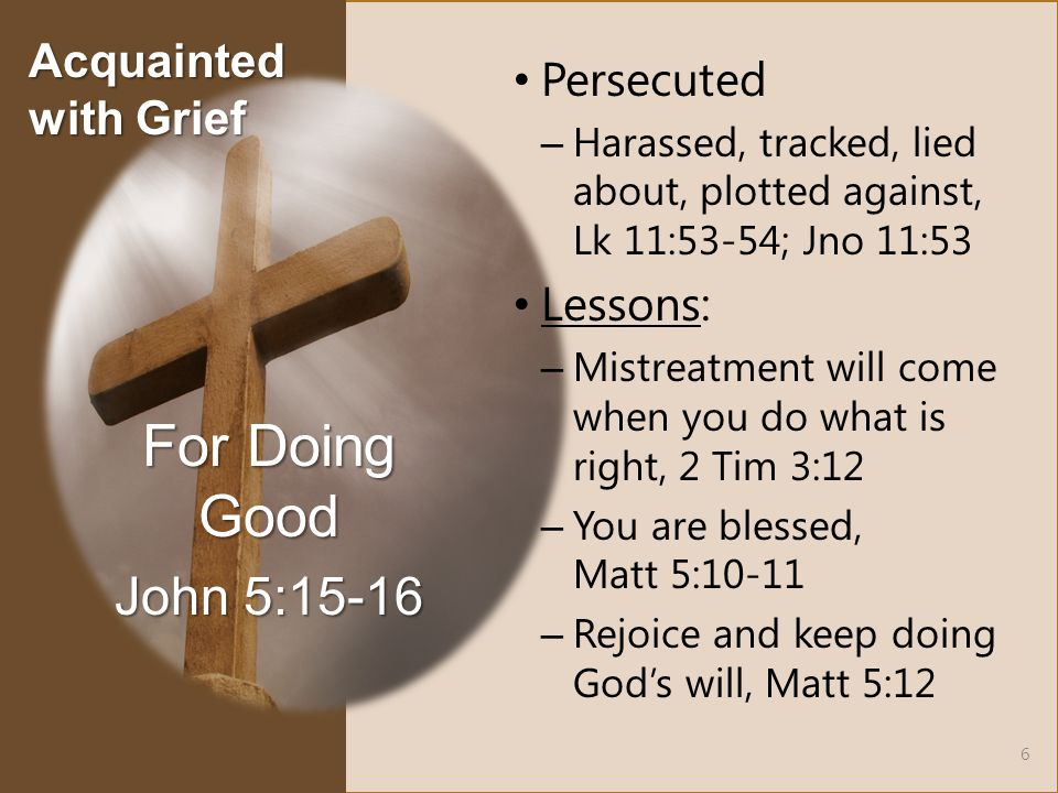 Persecuted – Harassed, tracked, lied about, plotted against, Lk 11:53-54; Jno 11:53 Lessons: – Mistreatment will come when you do what is right, 2 Tim 3:12 – You are blessed, Matt 5:10-11 – Rejoice and keep doing God's will, Matt 5:12 For Doing Good John 5:15-16 6