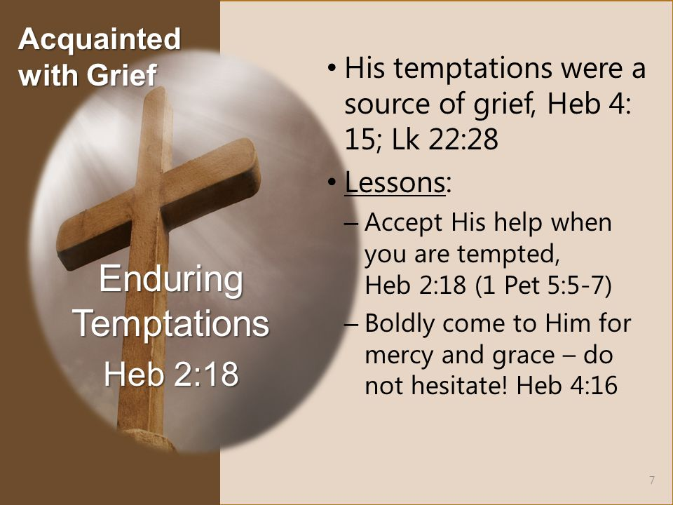 His temptations were a source of grief, Heb 4: 15; Lk 22:28 Lessons: – Accept His help when you are tempted, Heb 2:18 (1 Pet 5:5-7) – Boldly come to Him for mercy and grace – do not hesitate.