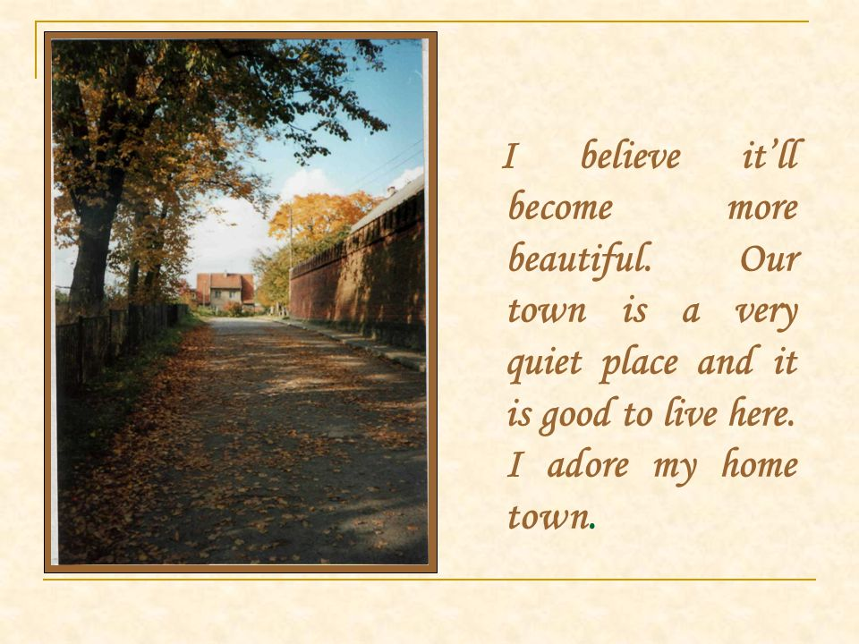 I believe it'll become more beautiful. Our town is a very quiet place and it is good to live here.