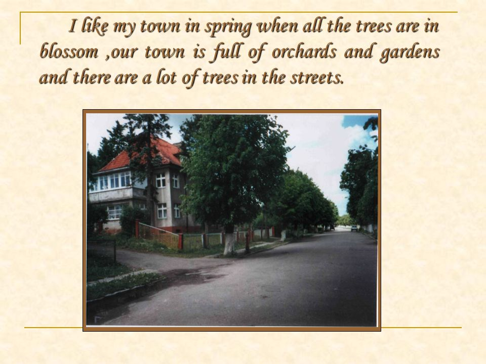 I like my town in spring when all the trees are in blossom,our town is full of orchards and gardens and there are a lot of trees in the streets.