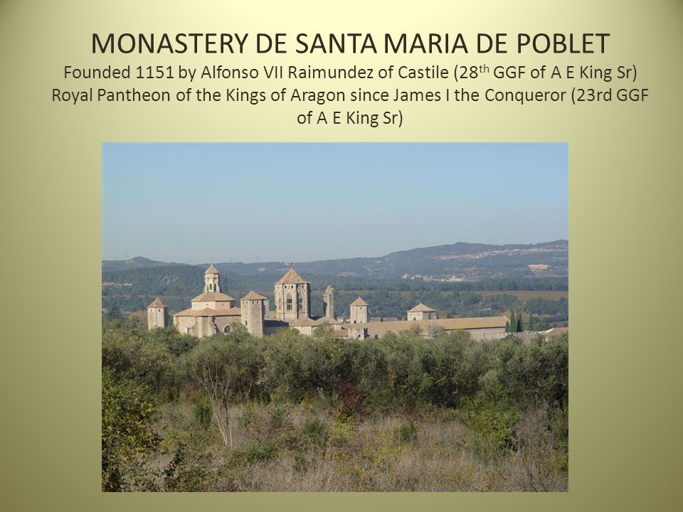 MONASTERY DE SANTA MARIA DE POBLET Founded 1151 by Alfonso VII Raimundez of Castile (28 th GGF of A E King Sr) Royal Pantheon of the Kings of Aragon since James I the Conqueror (23rd GGF of A E King Sr)