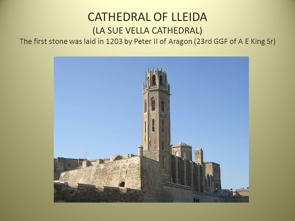 CATHEDRAL OF LLEIDA (LA SUE VELLA CATHEDRAL) The first stone was laid in 1203 by Peter II of Aragon (23rd GGF of A E King Sr)