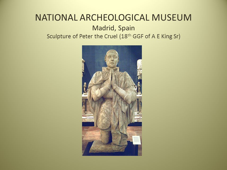 NATIONAL ARCHEOLOGICAL MUSEUM Madrid, Spain Sculpture of Peter the Cruel (18 th GGF of A E King Sr)