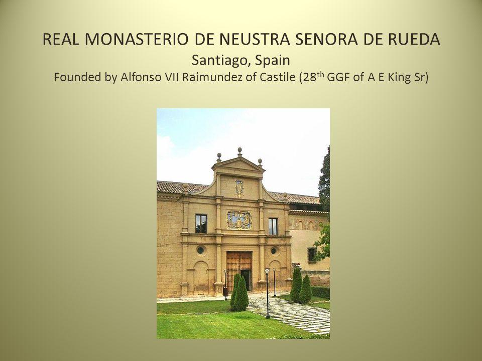 REAL MONASTERIO DE NEUSTRA SENORA DE RUEDA Santiago, Spain Founded by Alfonso VII Raimundez of Castile (28 th GGF of A E King Sr)