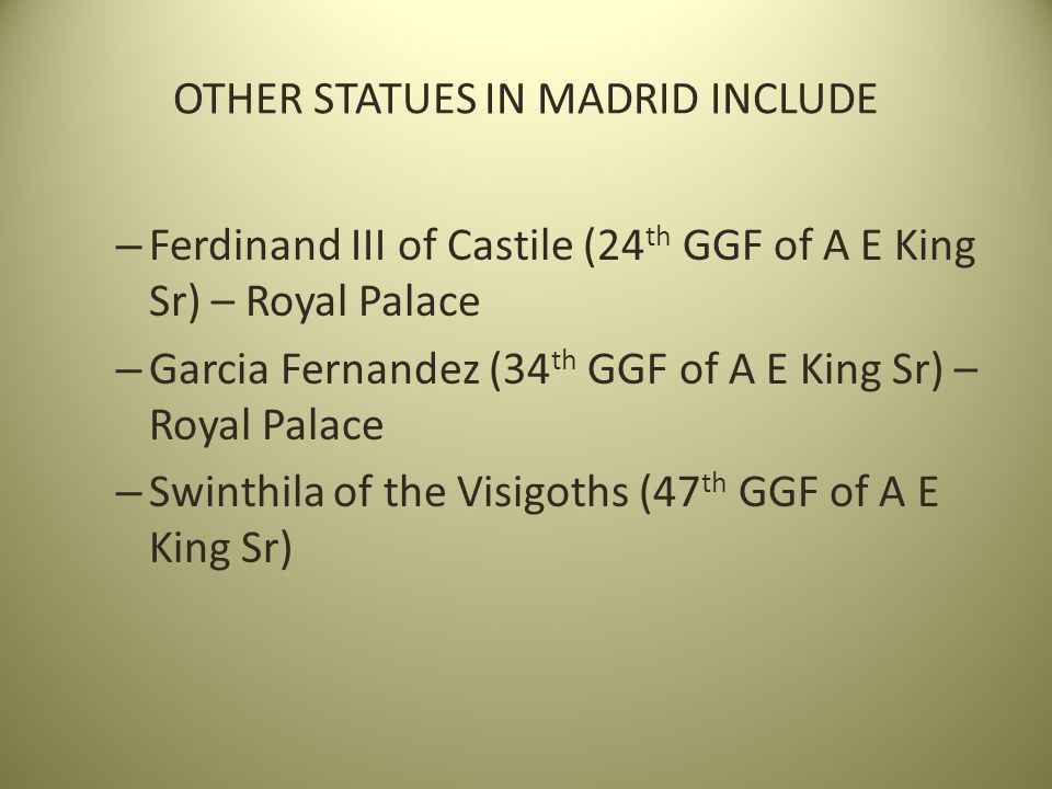 OTHER STATUES IN MADRID INCLUDE – Ferdinand III of Castile (24 th GGF of A E King Sr) – Royal Palace – Garcia Fernandez (34 th GGF of A E King Sr) – Royal Palace – Swinthila of the Visigoths (47 th GGF of A E King Sr)