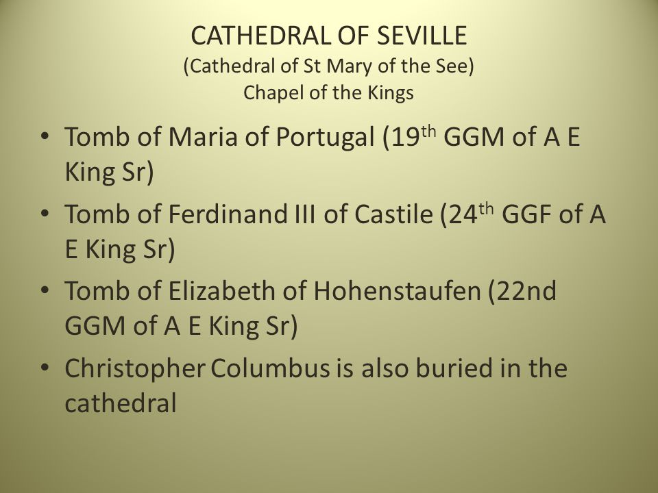 CATHEDRAL OF SEVILLE (Cathedral of St Mary of the See) Chapel of the Kings Tomb of Maria of Portugal (19 th GGM of A E King Sr) Tomb of Ferdinand III of Castile (24 th GGF of A E King Sr) Tomb of Elizabeth of Hohenstaufen (22nd GGM of A E King Sr) Christopher Columbus is also buried in the cathedral